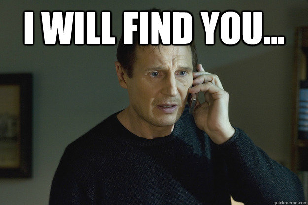 "Liam Neeson in Taken saying ""I will find you"""
